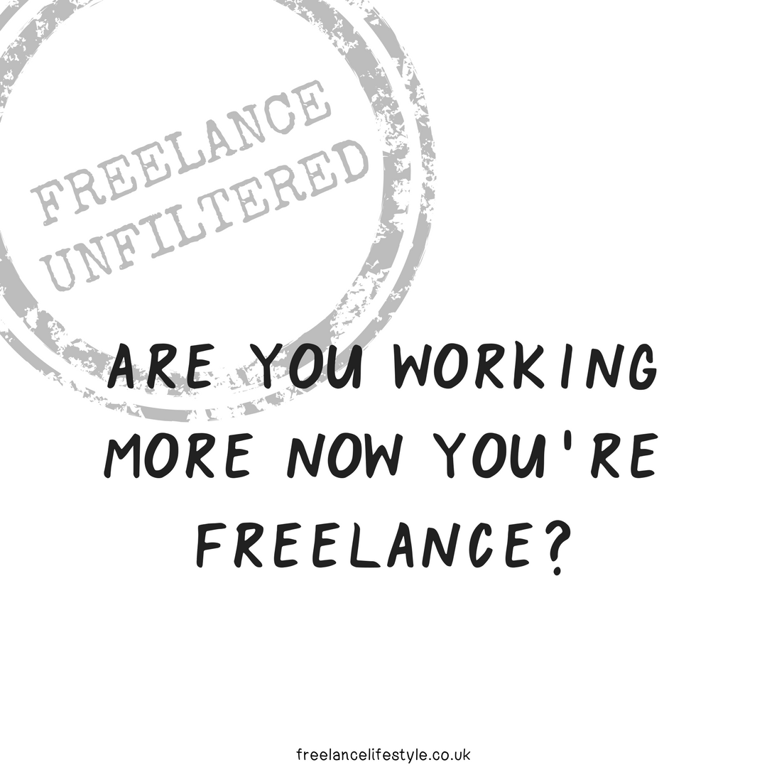 Are you working MORE now you're freelance?